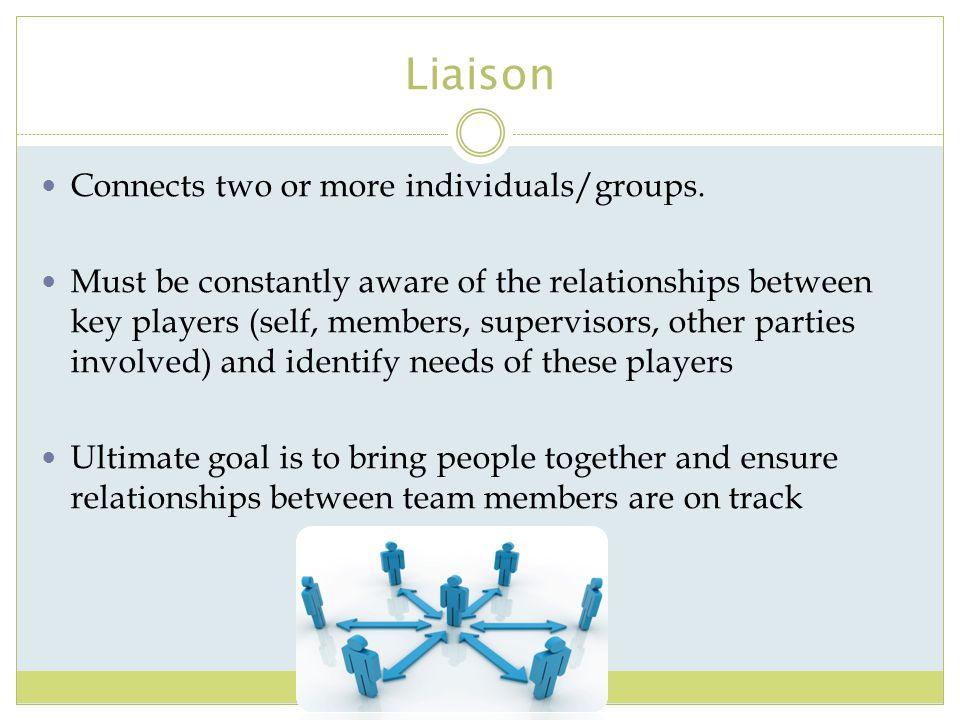 Liaison Connects two or more individuals/groups. Must be constantly aware of the relationships between key players (self, members, supervisors, other