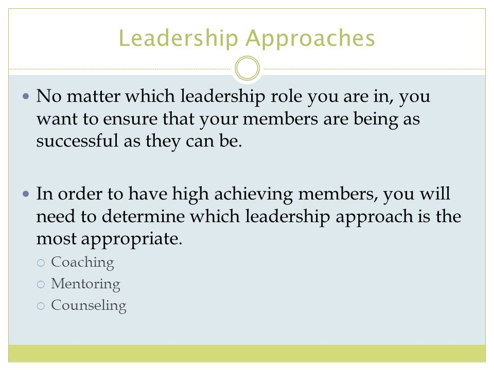 Leadership Approaches No matter which leadership role you are in, you want to ensure that your members are being as successful as they can be. In orde