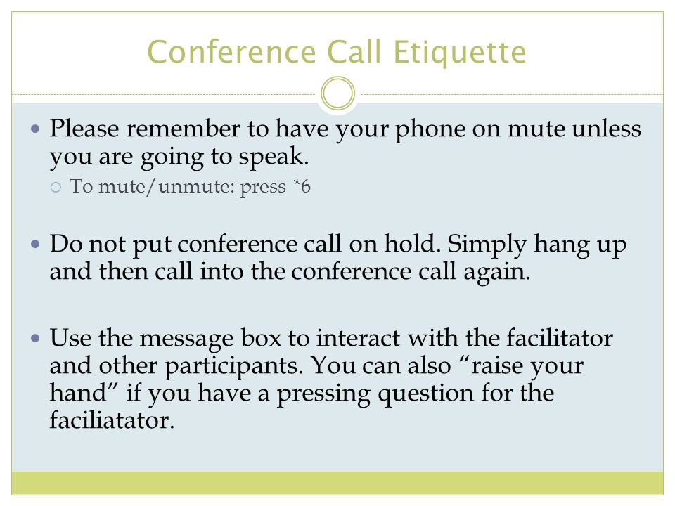 Conference Call Etiquette Please remember to have your phone on mute unless you are going to speak.  To mute/unmute: press *6 Do not put conference c