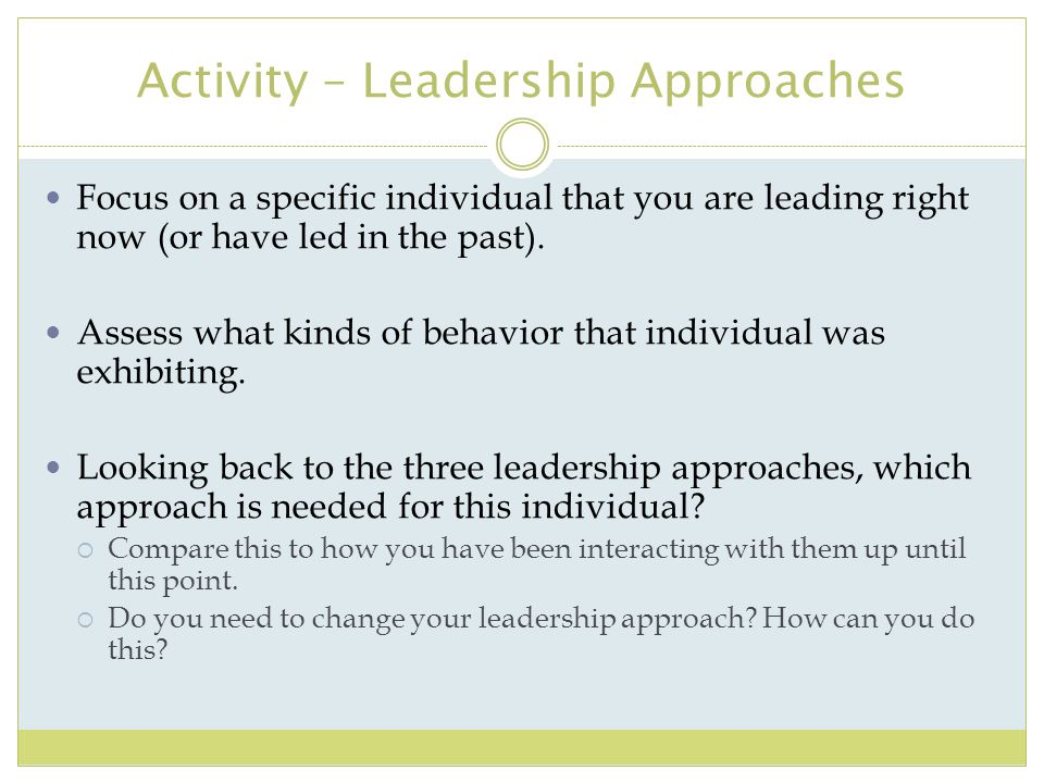 Activity – Leadership Approaches Focus on a specific individual that you are leading right now (or have led in the past). Assess what kinds of behavio