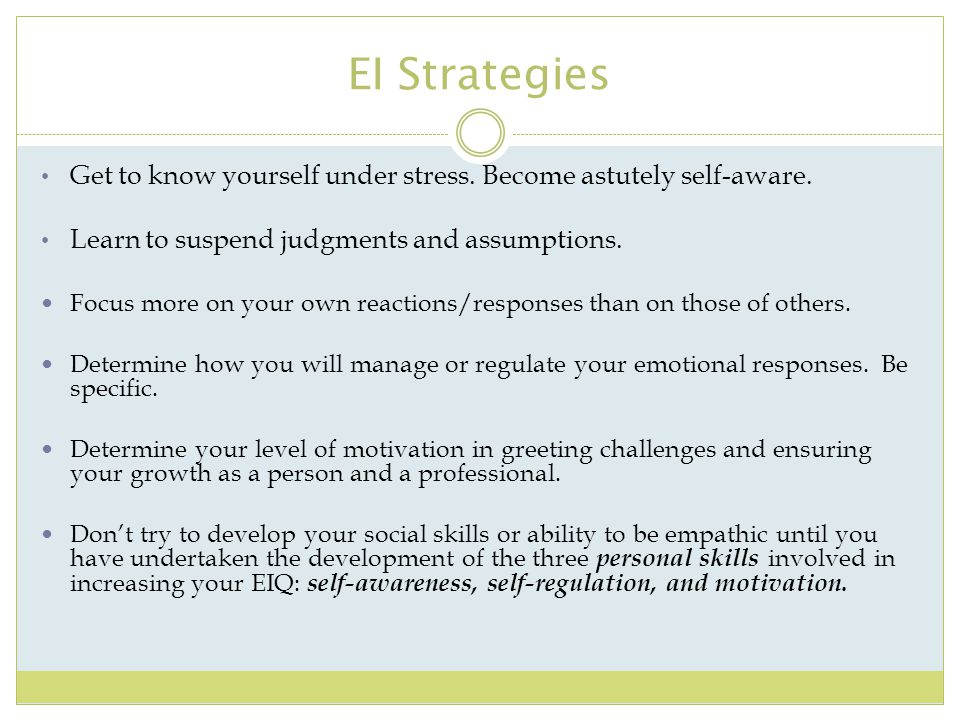 EI Strategies Get to know yourself under stress. Become astutely self-aware. Learn to suspend judgments and assumptions. Focus more on your own reacti