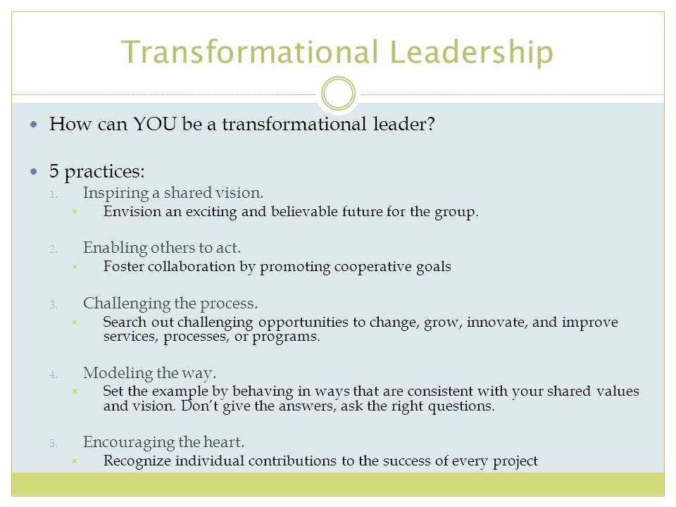 Transformational Leadership How can YOU be a transformational leader? 5 practices: 1. Inspiring a shared vision.  Envision an exciting and believable