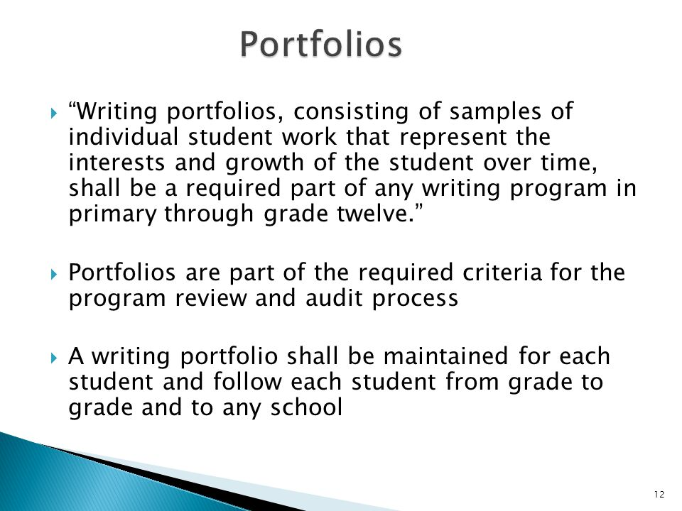  Writing portfolios, consisting of samples of individual student work that represent the interests and growth of the student over time, shall be a required part of any writing program in primary through grade twelve.  Portfolios are part of the required criteria for the program review and audit process  A writing portfolio shall be maintained for each student and follow each student from grade to grade and to any school 12