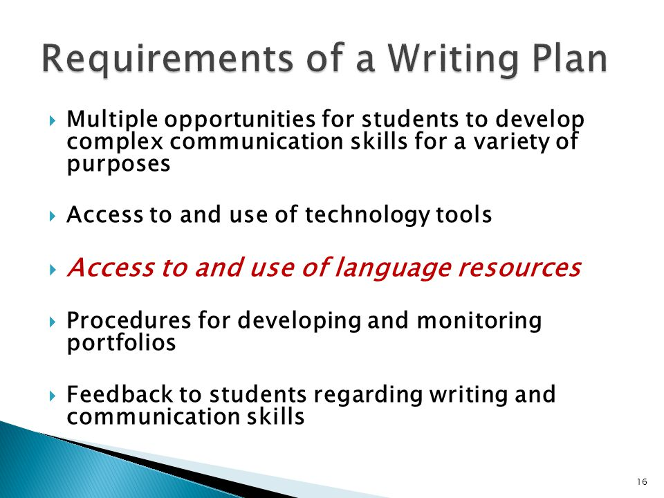  Multiple opportunities for students to develop complex communication skills for a variety of purposes  Access to and use of technology tools  Access to and use of language resources  Procedures for developing and monitoring portfolios  Feedback to students regarding writing and communication skills 16