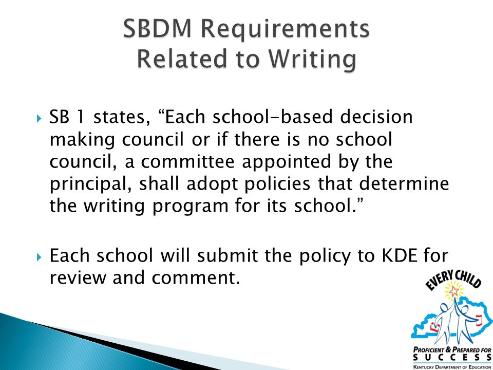  SB 1 states, Each school-based decision making council or if there is no school council, a committee appointed by the principal, shall adopt policies that determine the writing program for its school.  Each school will submit the policy to KDE for review and comment.