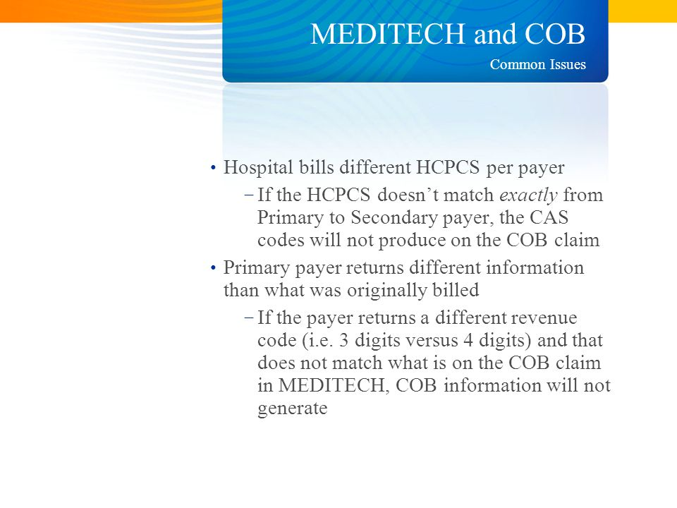 MEDITECH and COB Hospital bills different HCPCS per payer − If the HCPCS doesn't match exactly from Primary to Secondary payer, the CAS codes will not produce on the COB claim Primary payer returns different information than what was originally billed − If the payer returns a different revenue code (i.e.