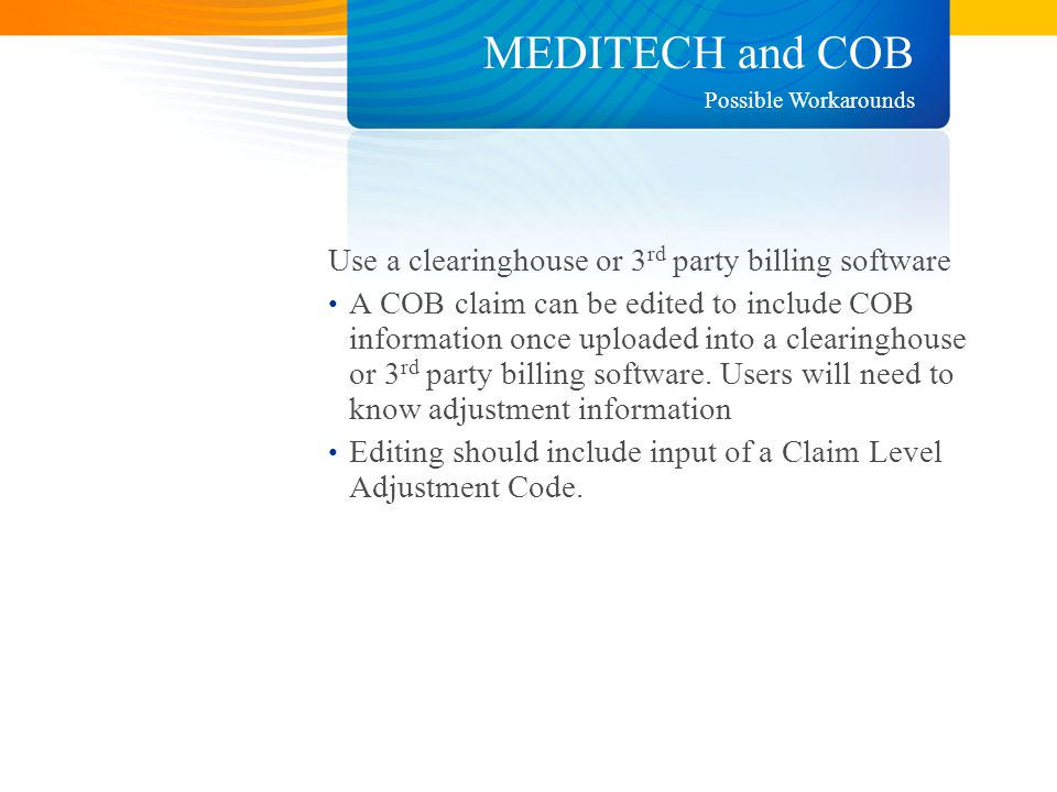 MEDITECH and COB Use a clearinghouse or 3 rd party billing software A COB claim can be edited to include COB information once uploaded into a clearinghouse or 3 rd party billing software.