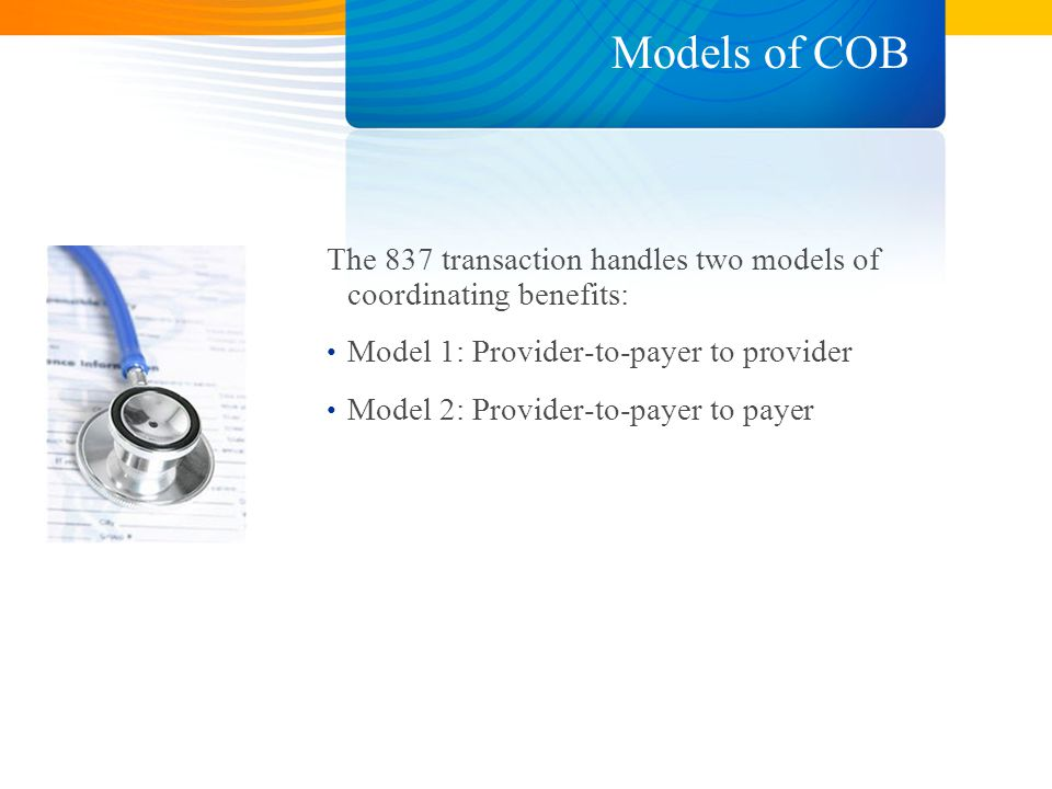 Models of COB The 837 transaction handles two models of coordinating benefits: Model 1: Provider-to-payer to provider Model 2: Provider-to-payer to payer