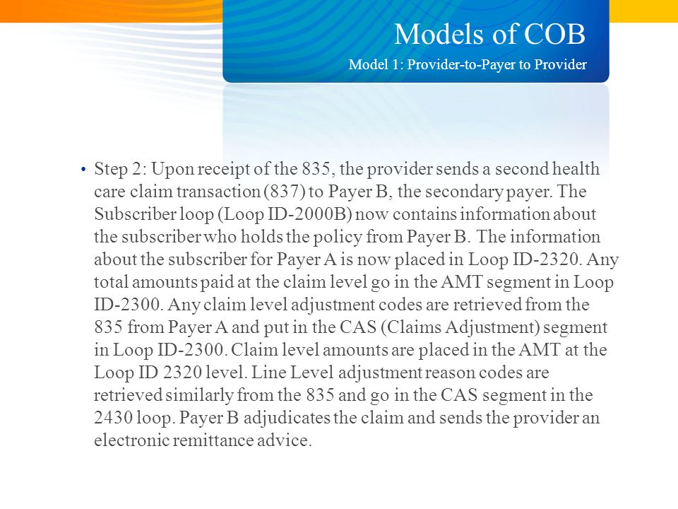Models of COB Step 2: Upon receipt of the 835, the provider sends a second health care claim transaction (837) to Payer B, the secondary payer.