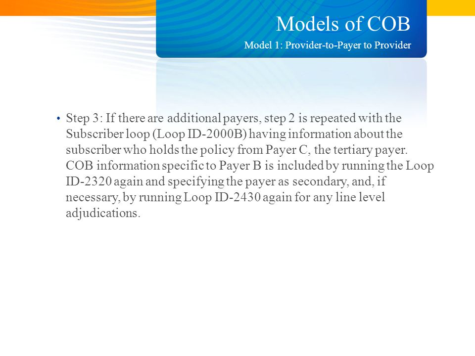 Models of COB Step 3: If there are additional payers, step 2 is repeated with the Subscriber loop (Loop ID-2000B) having information about the subscriber who holds the policy from Payer C, the tertiary payer.