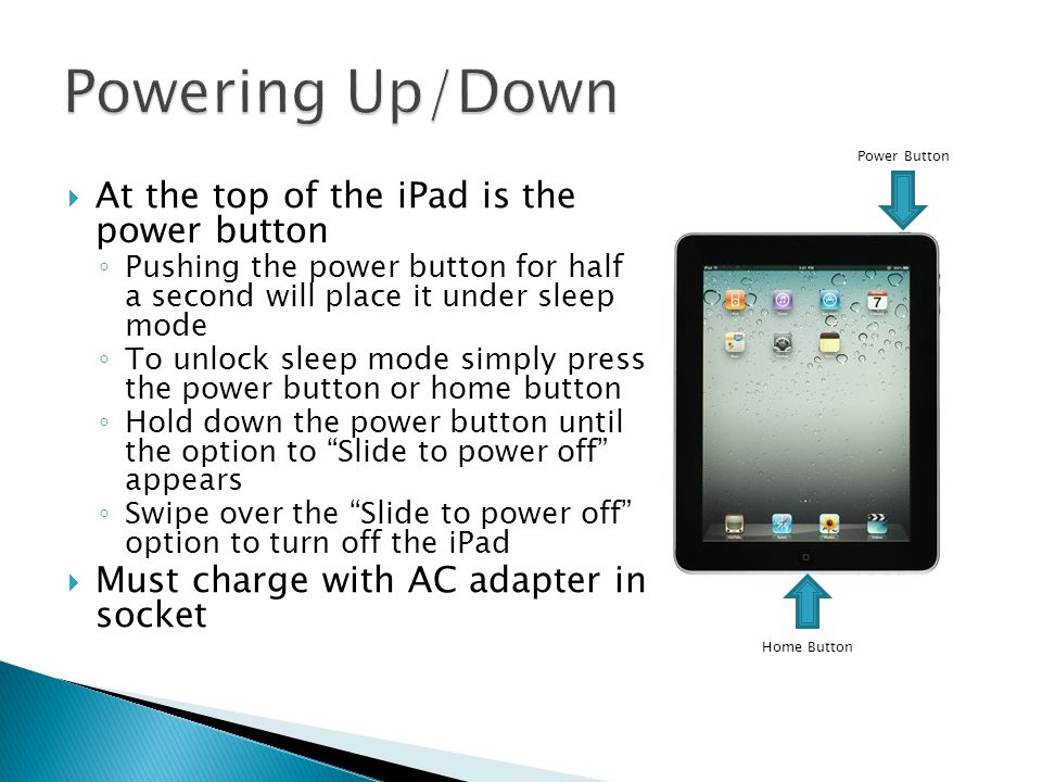  At the top of the iPad is the power button ◦ Pushing the power button for half a second will place it under sleep mode ◦ To unlock sleep mode simply