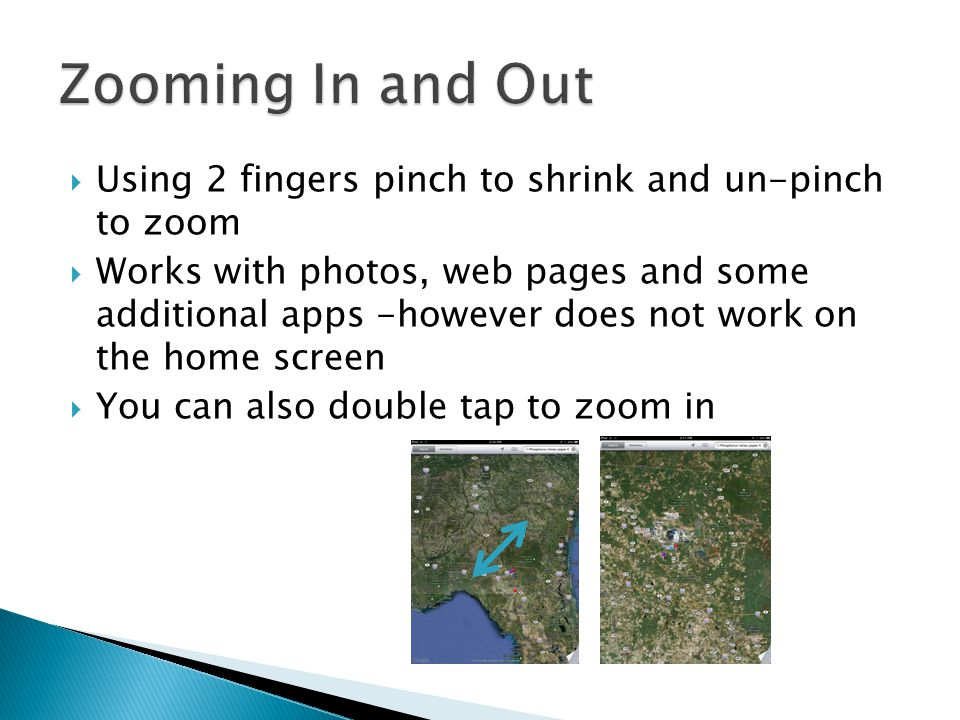  Using 2 fingers pinch to shrink and un-pinch to zoom  Works with photos, web pages and some additional apps -however does not work on the home scre