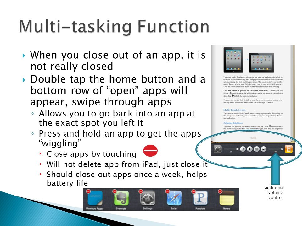 """ When you close out of an app, it is not really closed  Double tap the home button and a bottom row of """"open"""" apps will appear, swipe through apps ◦"""