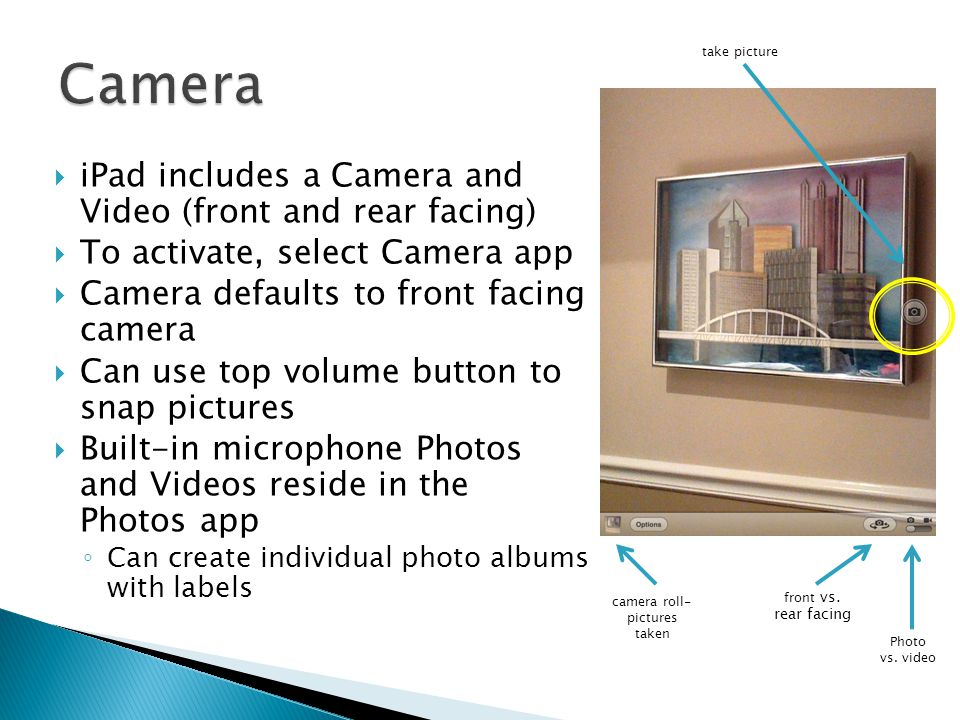  iPad includes a Camera and Video (front and rear facing)  To activate, select Camera app  Camera defaults to front facing camera  Can use top vol