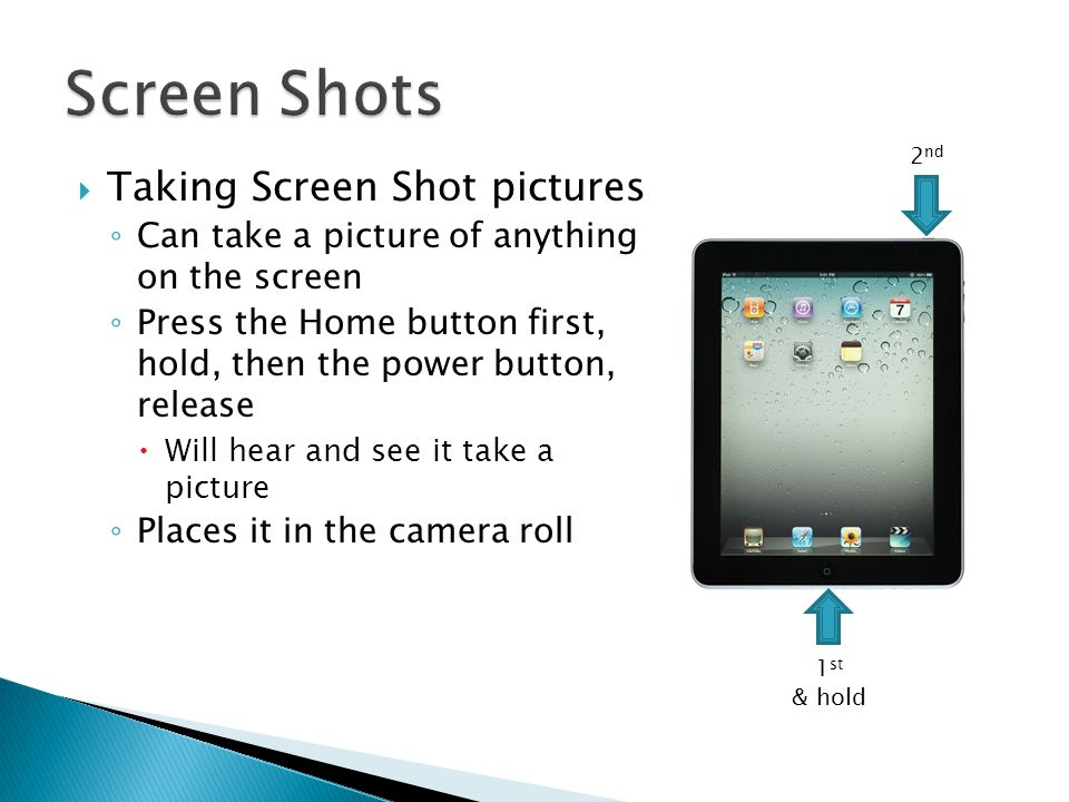  Taking Screen Shot pictures ◦ Can take a picture of anything on the screen ◦ Press the Home button first, hold, then the power button, release  Wil