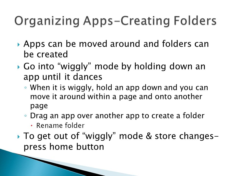 """ Apps can be moved around and folders can be created  Go into """"wiggly"""" mode by holding down an app until it dances ◦ When it is wiggly, hold an app"""