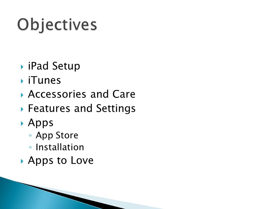  iPad Setup  iTunes  Accessories and Care  Features and Settings  Apps ◦ App Store ◦ Installation  Apps to Love