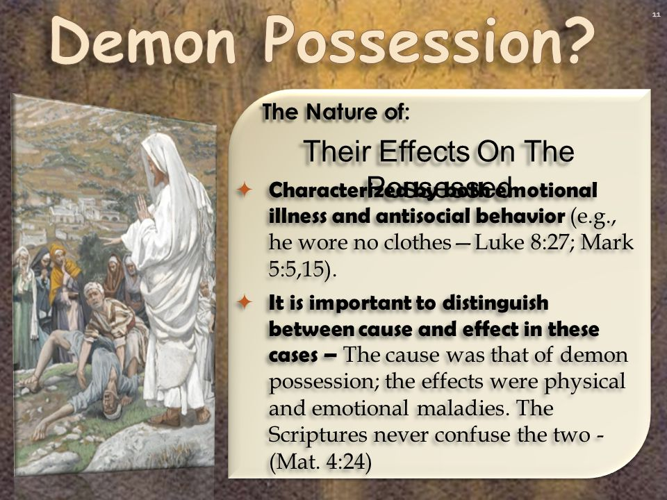 11 Their Effects On The Possessed The Nature of:  Characterized by both emotional illness and antisocial behavior (e.g., he wore no clothes—Luke 8:27; Mark 5:5,15).