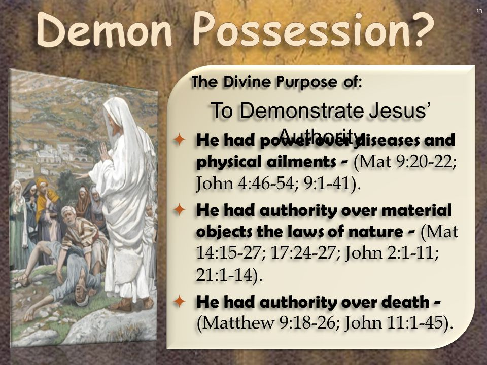 13 To Demonstrate Jesus' Authority The Divine Purpose of:  He had power over diseases and physical ailments - (Mat 9:20-22; John 4:46-54; 9:1-41).