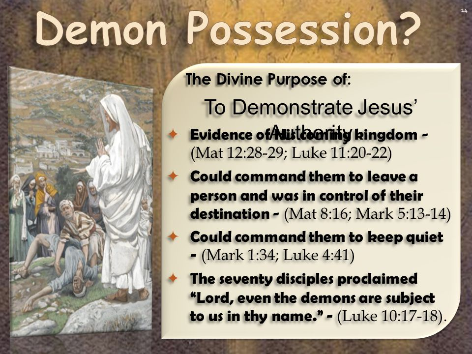 14 To Demonstrate Jesus' Authority The Divine Purpose of:  Evidence of His coming kingdom - (Mat 12:28-29; Luke 11:20-22)  Could command them to leave a person and was in control of their destination - (Mat 8:16; Mark 5:13-14)  Could command them to keep quiet - (Mark 1:34; Luke 4:41)  The seventy disciples proclaimed Lord, even the demons are subject to us in thy name. - (Luke 10:17-18).
