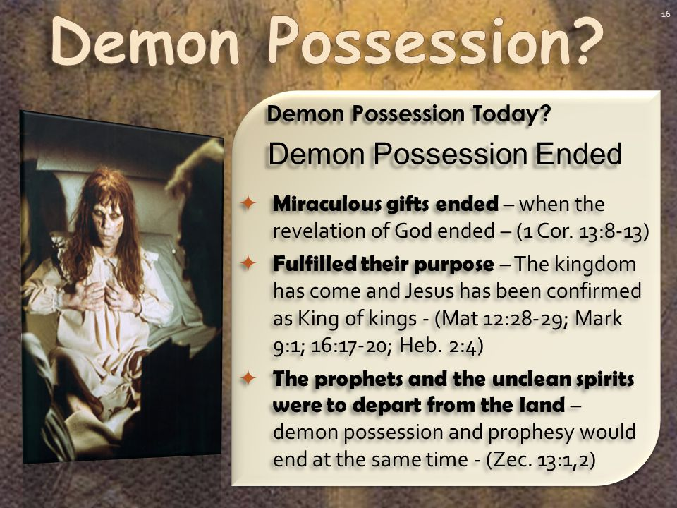 16 Demon Possession Today.  Miraculous gifts ended – when the revelation of God ended – (1 Cor.