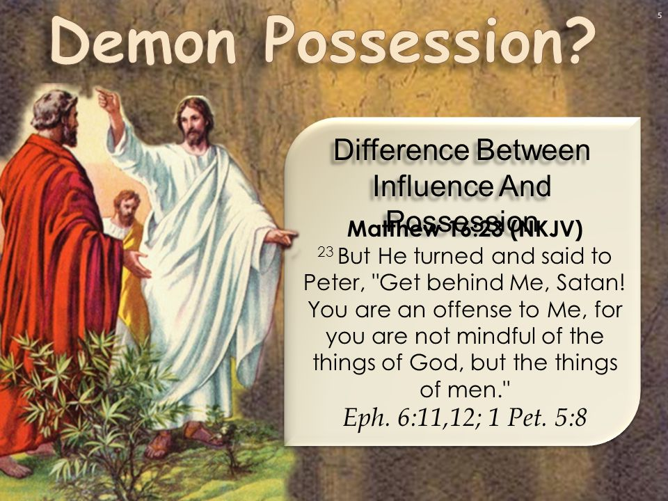 5 Difference Between Influence And Possession Matthew 16:23 (NKJV) 23 But He turned and said to Peter, Get behind Me, Satan.
