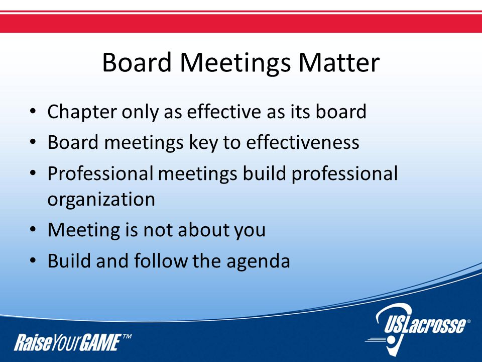 Board Meetings Matter Chapter only as effective as its board Board meetings key to effectiveness Professional meetings build professional organization Meeting is not about you Build and follow the agenda