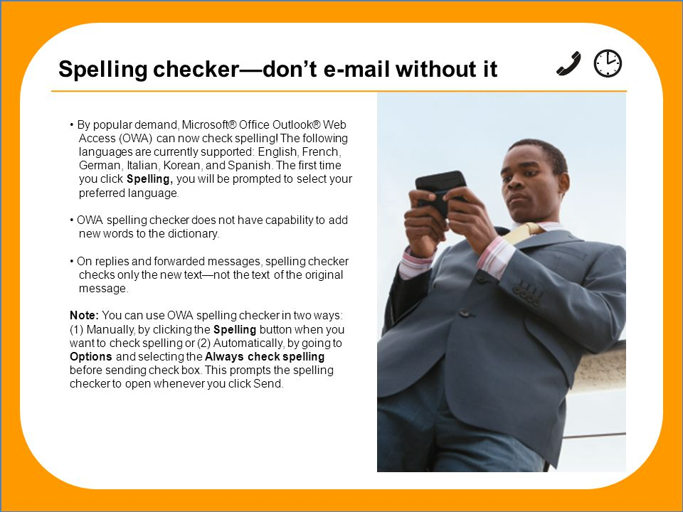 Spelling checker—don't e-mail without it By popular demand, Microsoft® Office Outlook® Web Access (OWA) can now check spelling.