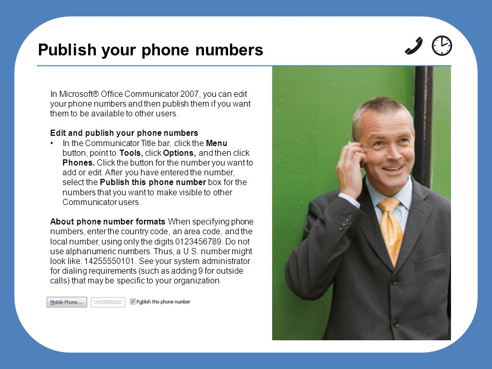 Publish your phone numbers In Microsoft® Office Communicator 2007, you can edit your phone numbers and then publish them if you want them to be available to other users.