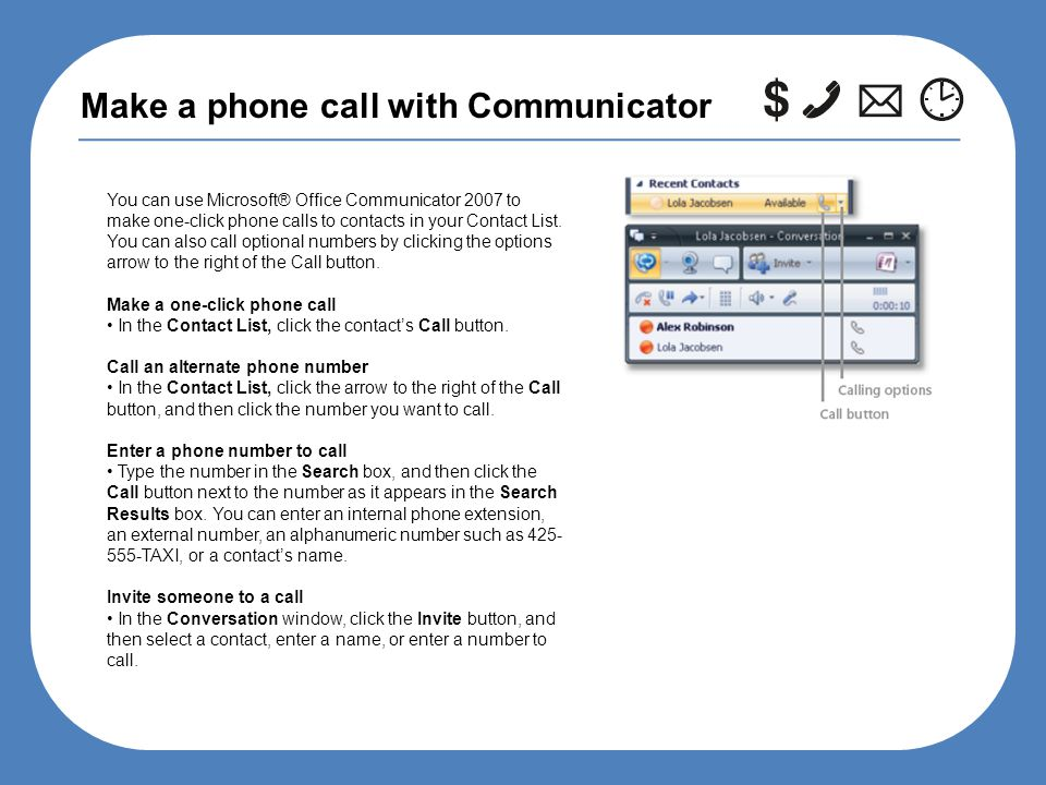 Make a phone call with Communicator You can use Microsoft® Office Communicator 2007 to make one-click phone calls to contacts in your Contact List.