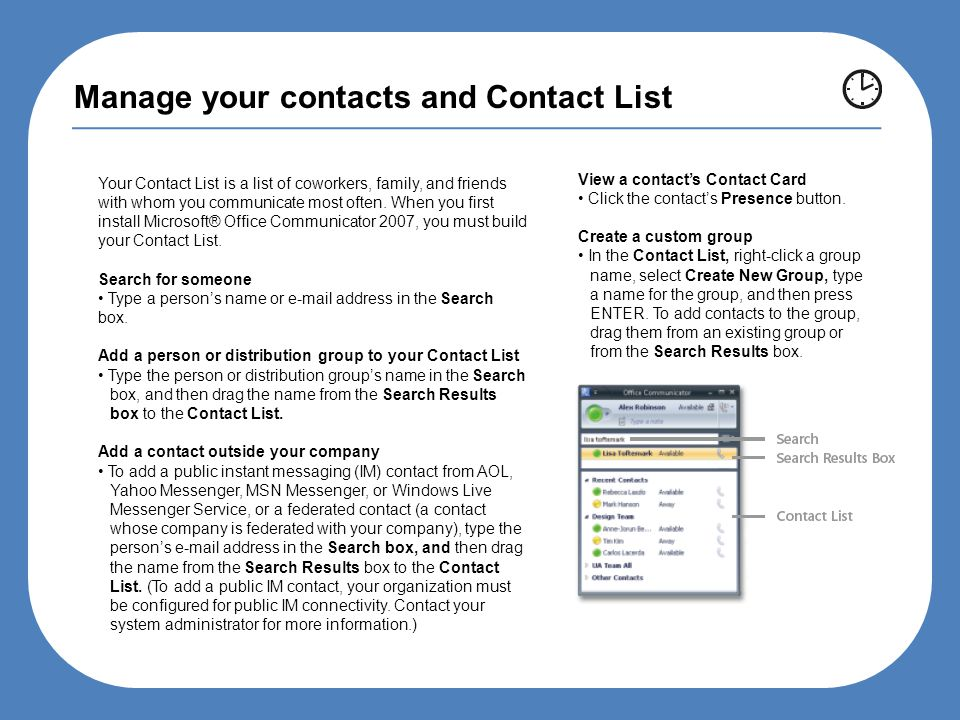 Manage your contacts and Contact List Your Contact List is a list of coworkers, family, and friends with whom you communicate most often.