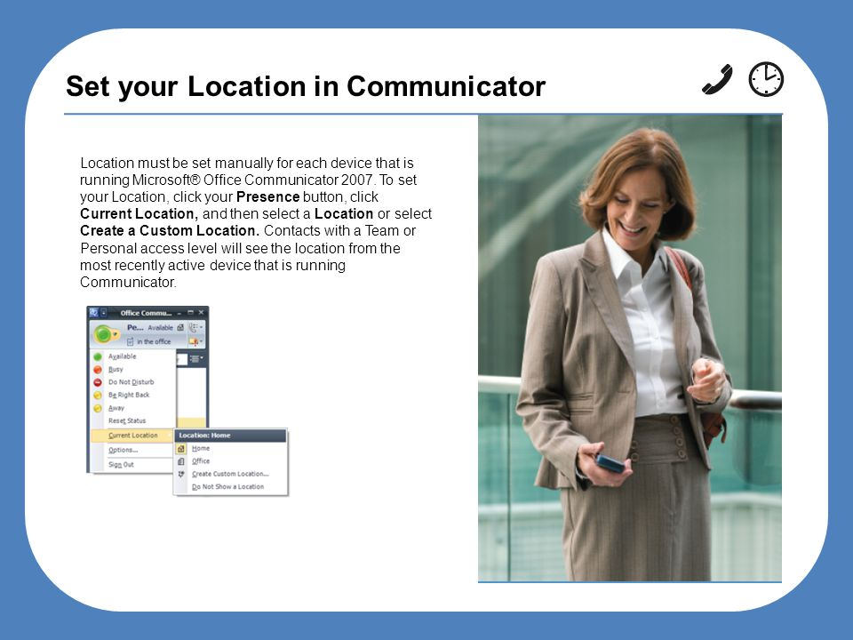 Set your Location in Communicator Location must be set manually for each device that is running Microsoft® Office Communicator 2007.