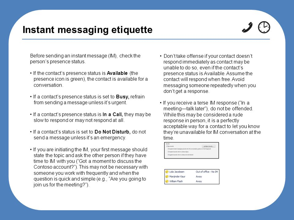 Instant messaging etiquette Before sending an instant message (IM), check the person's presence status.