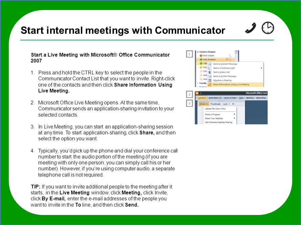 Start internal meetings with Communicator Start a Live Meeting with Microsoft® Office Communicator 2007 1.Press and hold the CTRL key to select the people in the Communicator Contact List that you want to invite.