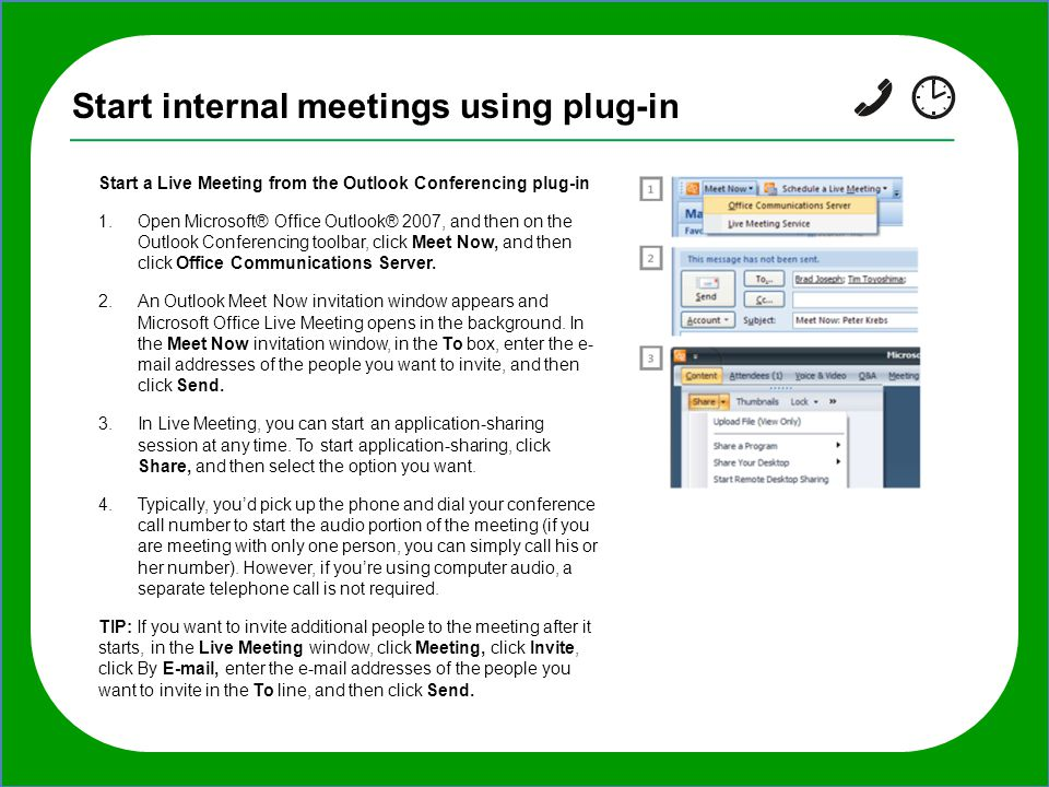 TIP: If you want to invite additional people to the meeting after it starts, in the Live Meeting window, click Meeting, click Invite, click By E-mail, Start internal meetings using plug-in Start a Live Meeting from the Outlook Conferencing plug-in 1.Open Microsoft® Office Outlook® 2007, and then on the Outlook Conferencing toolbar, click Meet Now, and then click Office Communications Server.