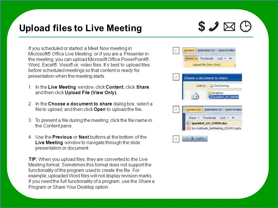 TIP: If you want to invite additional people to the meeting after it starts, in the Live Meeting window, click Meeting, click Invite, click By E-mail, Upload files to Live Meeting If you scheduled or started a Meet Now meeting in Microsoft® Office Live Meeting, or if you are a Presenter in the meeting, you can upload Microsoft Office PowerPoint®, Word, Excel®, Visio® or, video files.