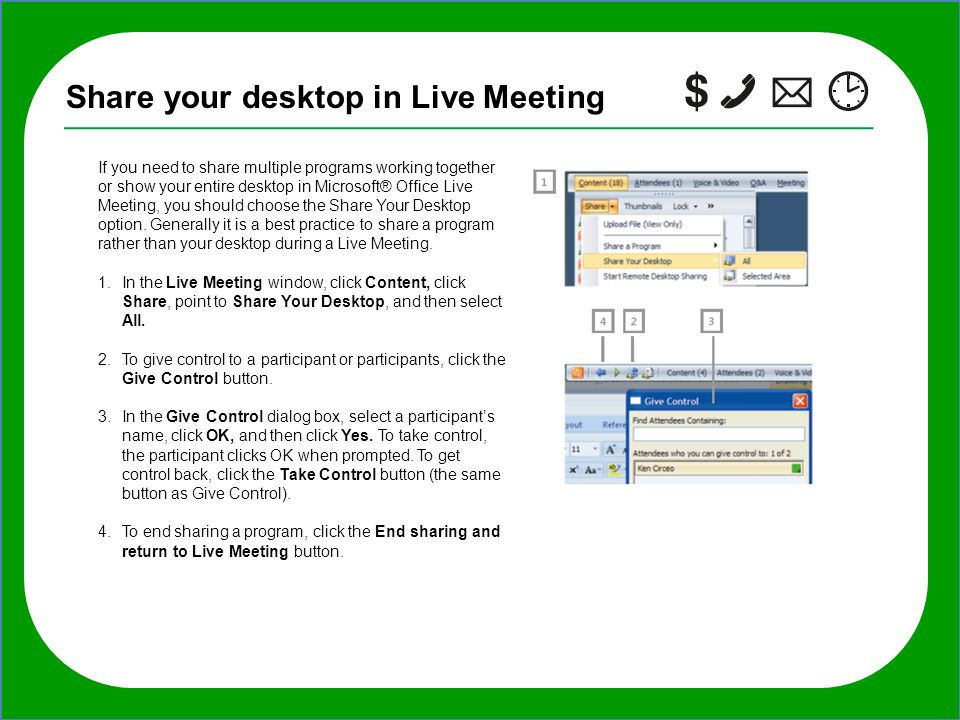 TIP: If you want to invite additional people to the meeting after it starts, in the Live Meeting window, click Meeting, click Invite, click By E-mail, Share your desktop in Live Meeting If you need to share multiple programs working together or show your entire desktop in Microsoft® Office Live Meeting, you should choose the Share Your Desktop option.