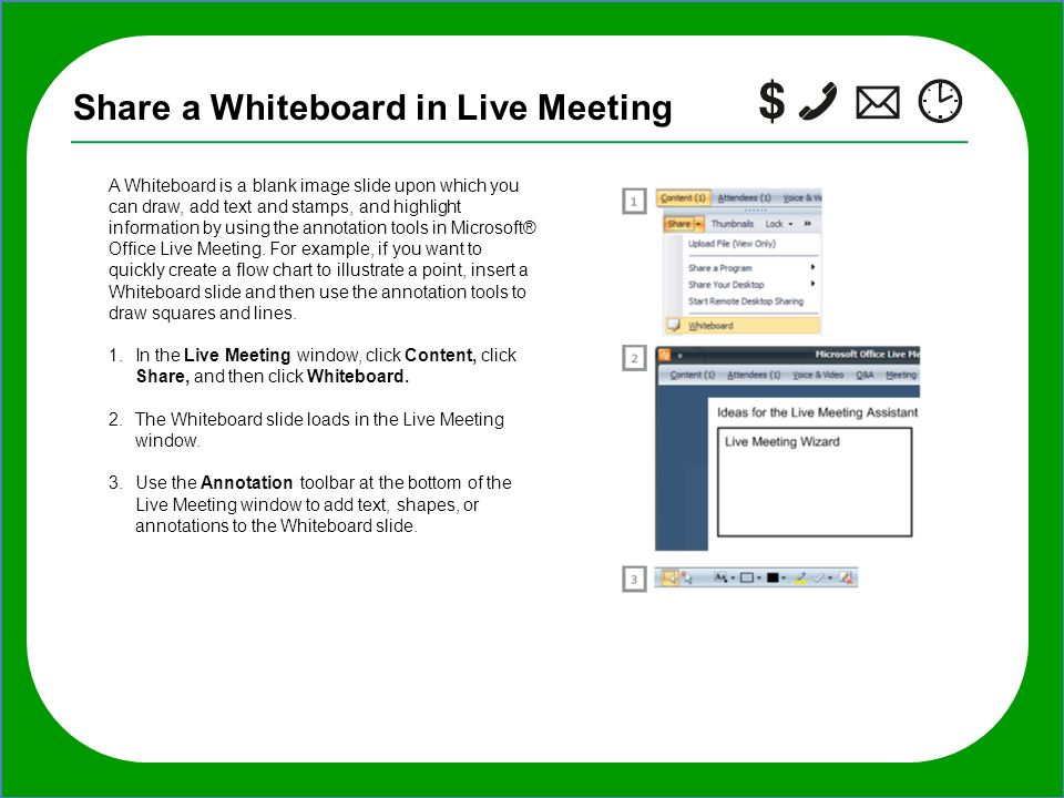 TIP: If you want to invite additional people to the meeting after it starts, in the Live Meeting window, click Meeting, click Invite, click By E-mail, Share a Whiteboard in Live Meeting A Whiteboard is a blank image slide upon which you can draw, add text and stamps, and highlight information by using the annotation tools in Microsoft® Office Live Meeting.