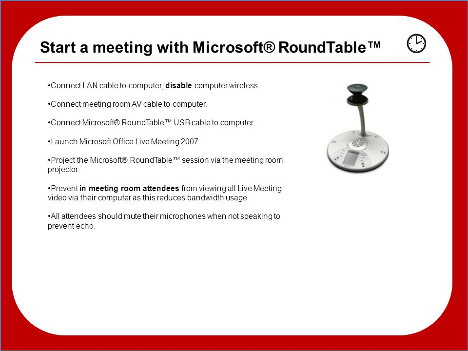 Start a meeting with Microsoft® RoundTable™ Connect LAN cable to computer; disable computer wireless.