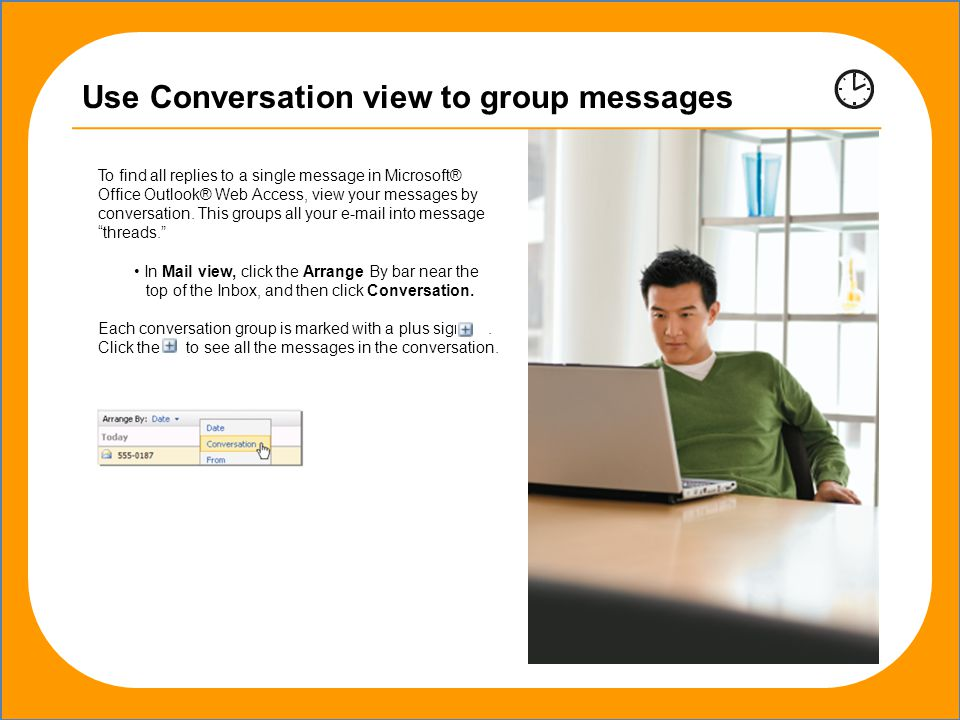 Outlook® Web Access, view your messages by conversation.