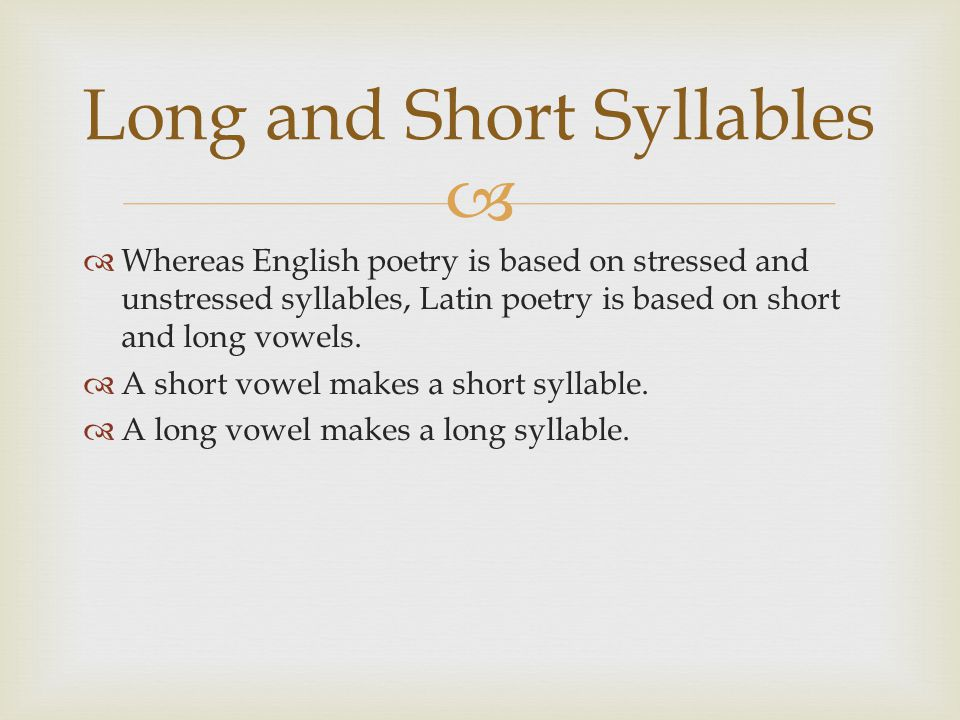   Whereas English poetry is based on stressed and unstressed syllables, Latin poetry is based on short and long vowels.