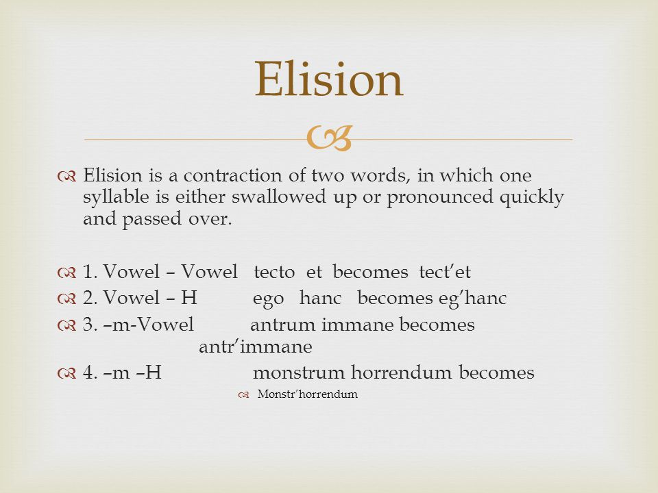   Elision is a contraction of two words, in which one syllable is either swallowed up or pronounced quickly and passed over.