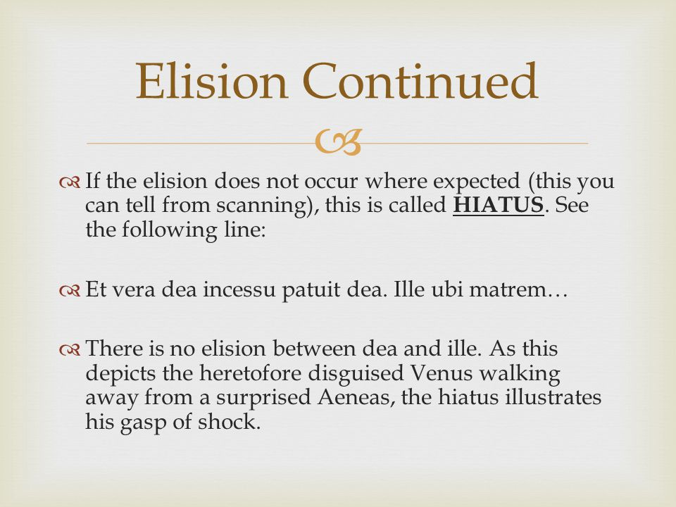   If the elision does not occur where expected (this you can tell from scanning), this is called HIATUS.