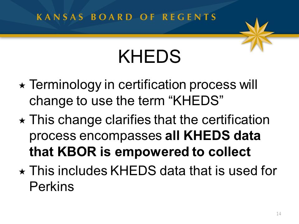 KHEDS  Terminology in certification process will change to use the term KHEDS  This change clarifies that the certification process encompasses all KHEDS data that KBOR is empowered to collect  This includes KHEDS data that is used for Perkins 14