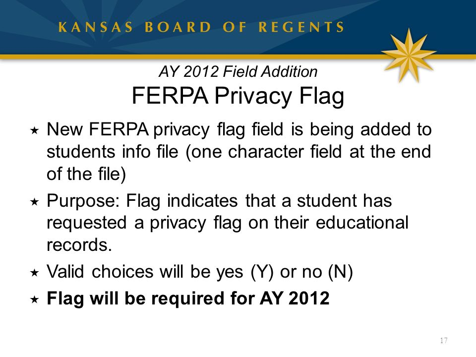AY 2012 Field Addition FERPA Privacy Flag  New FERPA privacy flag field is being added to students info file (one character field at the end of the file)  Purpose: Flag indicates that a student has requested a privacy flag on their educational records.