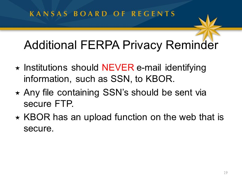 Additional FERPA Privacy Reminder  Institutions should NEVER e-mail identifying information, such as SSN, to KBOR.  Any file containing SSN's should