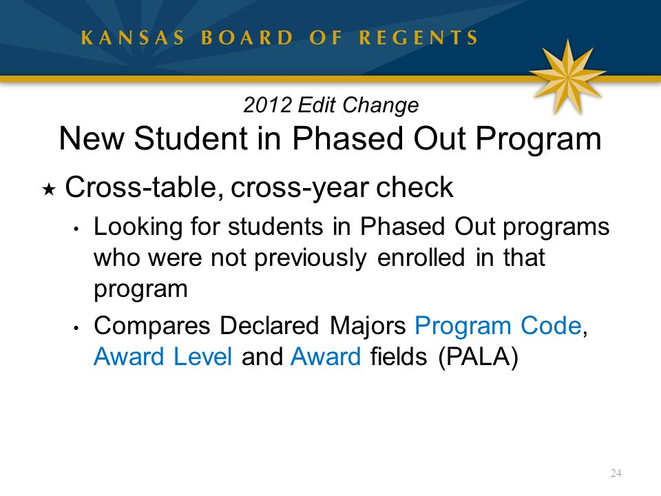 2012 Edit Change New Student in Phased Out Program  Cross-table, cross-year check Looking for students in Phased Out programs who were not previously enrolled in that program Compares Declared Majors Program Code, Award Level and Award fields (PALA) 24
