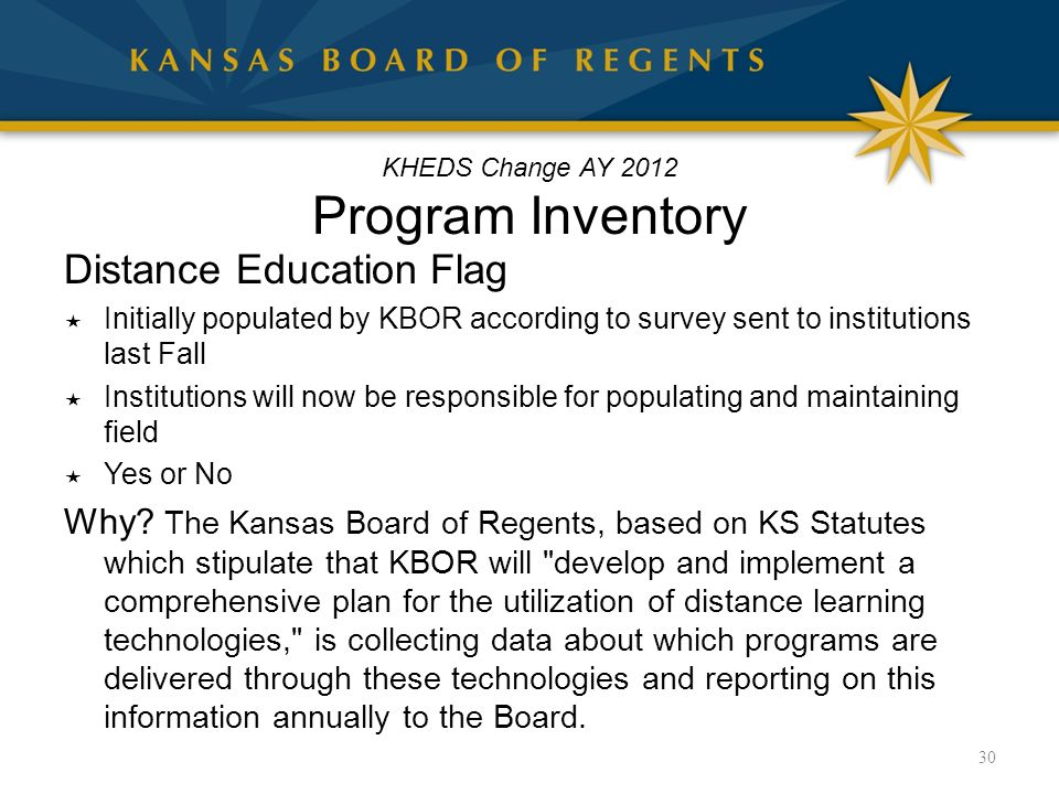 KHEDS Change AY 2012 Program Inventory Distance Education Flag  Initially populated by KBOR according to survey sent to institutions last Fall  Institutions will now be responsible for populating and maintaining field  Yes or No Why.