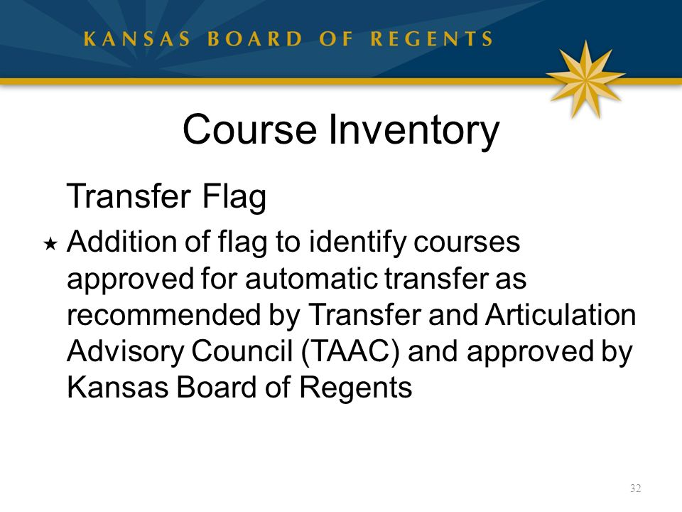 Course Inventory Transfer Flag  Addition of flag to identify courses approved for automatic transfer as recommended by Transfer and Articulation Advisory Council (TAAC) and approved by Kansas Board of Regents 32