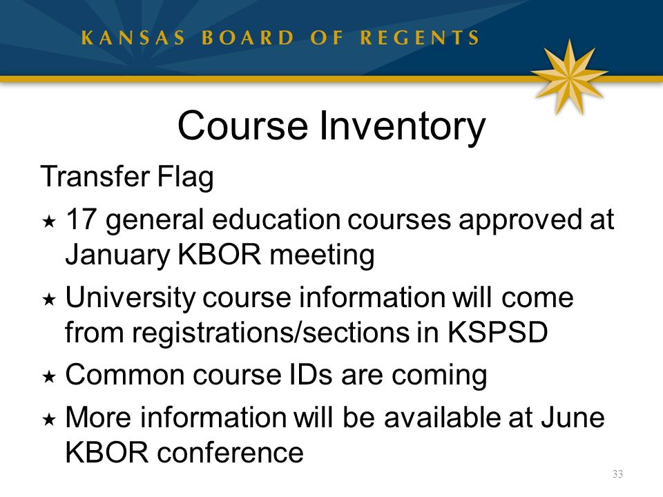 Course Inventory Transfer Flag  17 general education courses approved at January KBOR meeting  University course information will come from registrations/sections in KSPSD  Common course IDs are coming  More information will be available at June KBOR conference 33